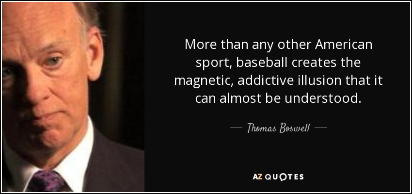 More than any other American sport, baseball creates the magnetic, addictive illusion that it can almost be understood. - Thomas Boswell