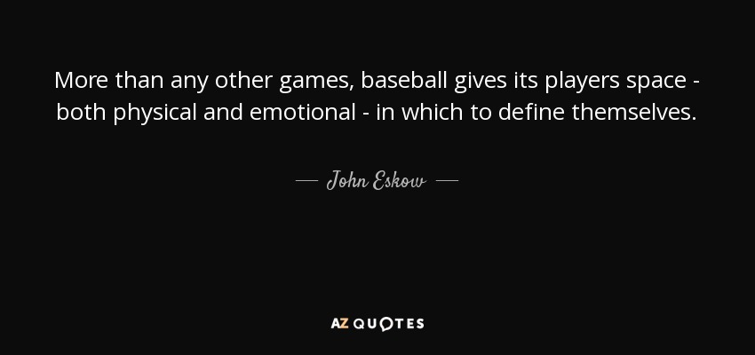 More than any other games, baseball gives its players space - both physical and emotional - in which to define themselves. - John Eskow
