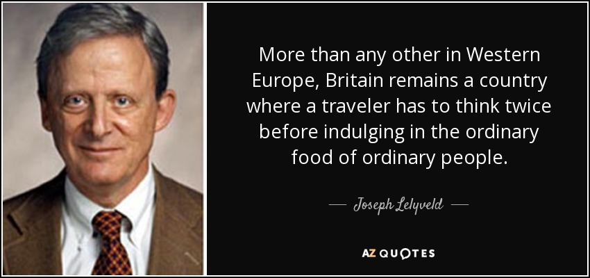 More than any other in Western Europe, Britain remains a country where a traveler has to think twice before indulging in the ordinary food of ordinary people. - Joseph Lelyveld