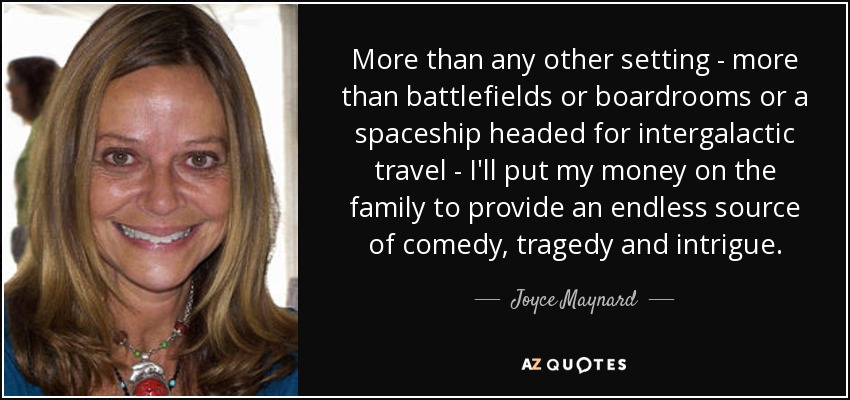 More than any other setting - more than battlefields or boardrooms or a spaceship headed for intergalactic travel - I'll put my money on the family to provide an endless source of comedy, tragedy and intrigue. - Joyce Maynard