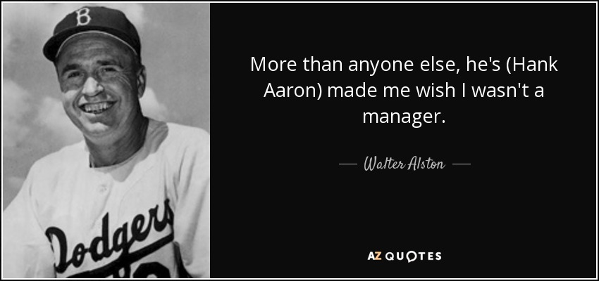 More than anyone else, he's (Hank Aaron) made me wish I wasn't a manager. - Walter Alston