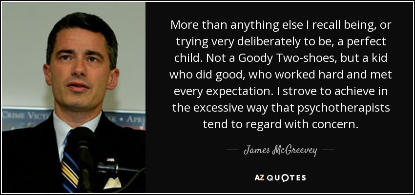 More than anything else I recall being, or trying very deliberately to be, a perfect child. Not a Goody Two-shoes, but a kid who did good, who worked hard and met every expectation. I strove to achieve in the excessive way that psychotherapists tend to regard with concern. - James McGreevey