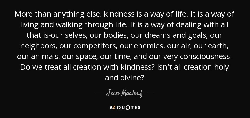 More than anything else, kindness is a way of life. It is a way of living and walking through life. It is a way of dealing with all that is-our selves, our bodies, our dreams and goals, our neighbors, our competitors, our enemies, our air, our earth, our animals, our space, our time, and our very consciousness. Do we treat all creation with kindness? Isn't all creation holy and divine? - Jean Maalouf