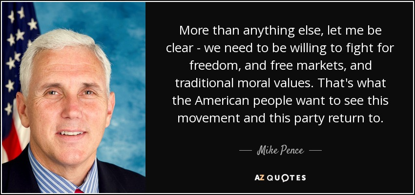 More than anything else, let me be clear - we need to be willing to fight for freedom, and free markets, and traditional moral values. That's what the American people want to see this movement and this party return to. - Mike Pence