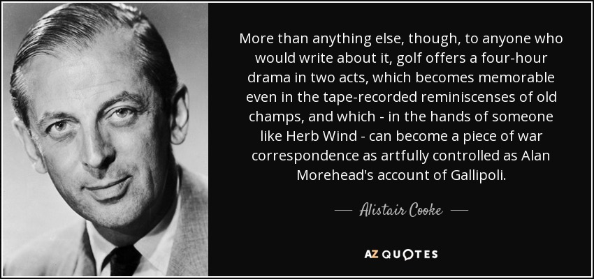 More than anything else, though, to anyone who would write about it, golf offers a four-hour drama in two acts, which becomes memorable even in the tape-recorded reminiscenses of old champs, and which - in the hands of someone like Herb Wind - can become a piece of war correspondence as artfully controlled as Alan Morehead's account of Gallipoli. - Alistair Cooke