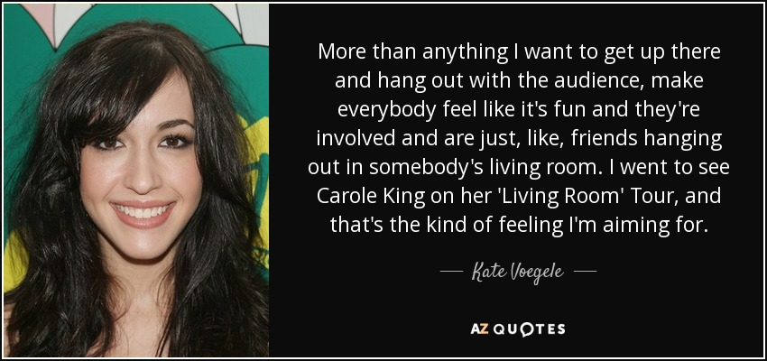 More than anything I want to get up there and hang out with the audience, make everybody feel like it's fun and they're involved and are just, like, friends hanging out in somebody's living room. I went to see Carole King on her 'Living Room' Tour, and that's the kind of feeling I'm aiming for. - Kate Voegele