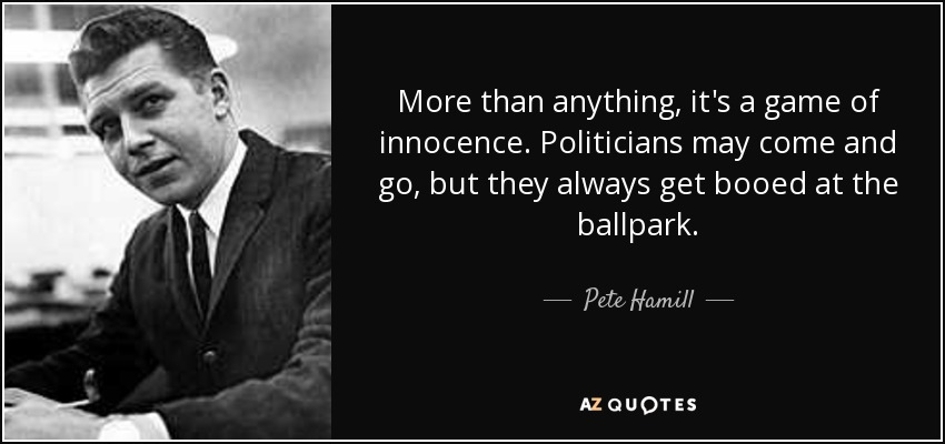 More than anything, it's a game of innocence. Politicians may come and go, but they always get booed at the ballpark. - Pete Hamill