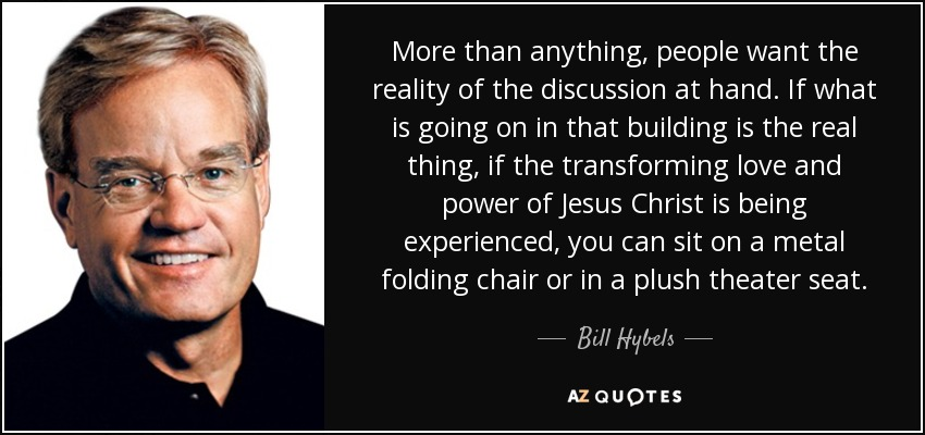 More than anything, people want the reality of the discussion at hand. If what is going on in that building is the real thing, if the transforming love and power of Jesus Christ is being experienced, you can sit on a metal folding chair or in a plush theater seat. - Bill Hybels