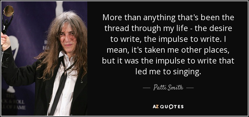 More than anything, that's been the thread through my life - the desire to write, the impulse to write. I mean, it's taken me other places, but it was the impulse to write that led me to singing. - Patti Smith