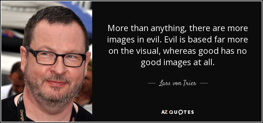More than anything, there are more images in evil. Evil is based far more on the visual, whereas good has no good images at all. - Lars von Trier