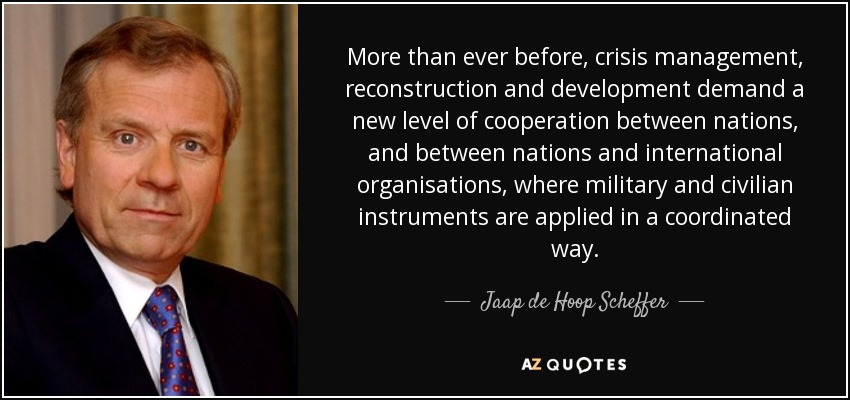 More than ever before, crisis management, reconstruction and development demand a new level of cooperation between nations, and between nations and international organisations, where military and civilian instruments are applied in a coordinated way. - Jaap de Hoop Scheffer