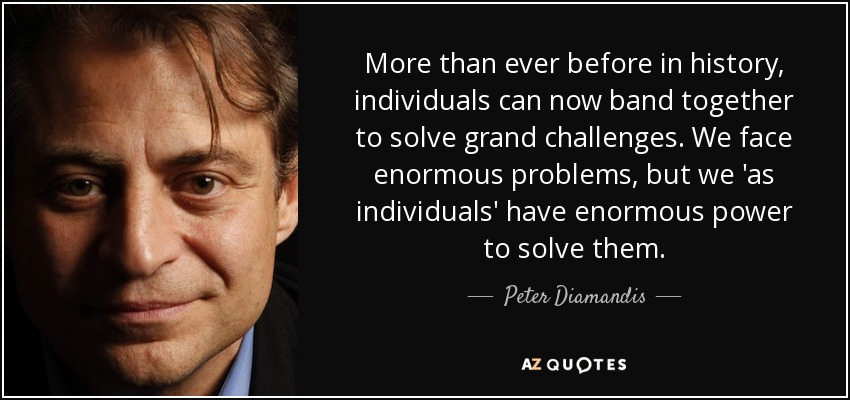 More than ever before in history, individuals can now band together to solve grand challenges. We face enormous problems, but we 'as individuals' have enormous power to solve them. - Peter Diamandis