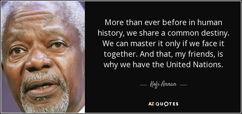 More than ever before in human history, we share a common destiny. We can master it only if we face it together. And that, my friends, is why we have the United Nations. - Kofi Annan