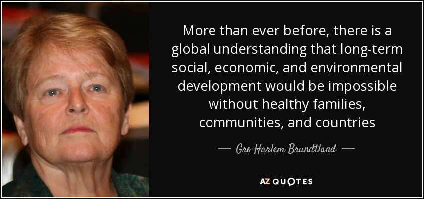 More than ever before, there is a global understanding that long-term social, economic, and environmental development would be impossible without healthy families, communities, and countries - Gro Harlem Brundtland