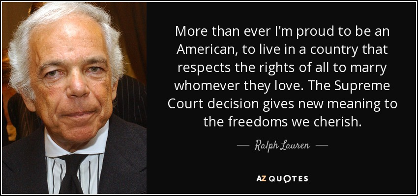 More than ever I'm proud to be an American, to live in a country that respects the rights of all to marry whomever they love. The Supreme Court decision gives new meaning to the freedoms we cherish. - Ralph Lauren