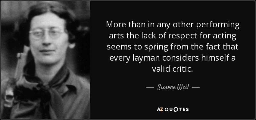 More than in any other performing arts the lack of respect for acting seems to spring from the fact that every layman considers himself a valid critic. - Simone Weil