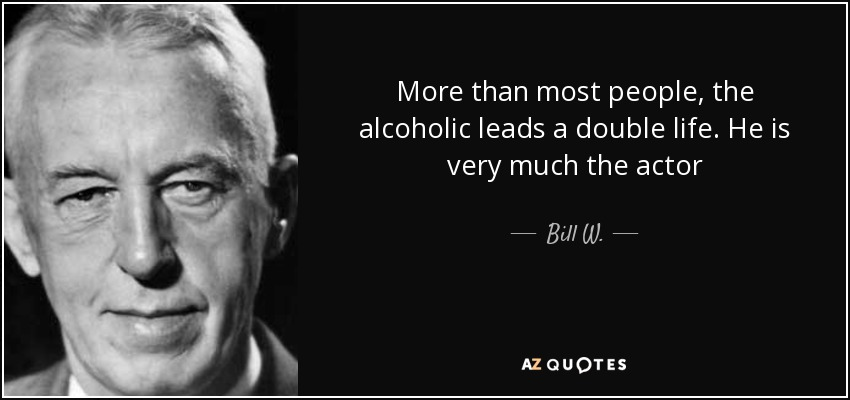 More than most people, the alcoholic leads a double life. He is very much the actor - Bill W.
