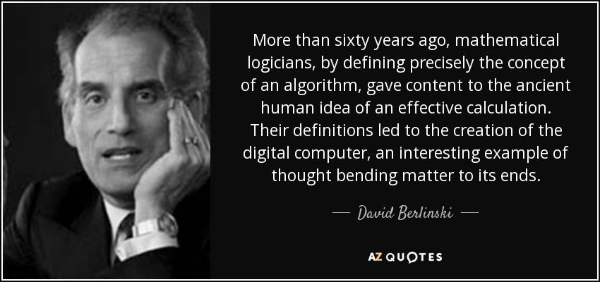 More than sixty years ago, mathematical logicians, by defining precisely the concept of an algorithm, gave content to the ancient human idea of an effective calculation. Their definitions led to the creation of the digital computer, an interesting example of thought bending matter to its ends. - David Berlinski