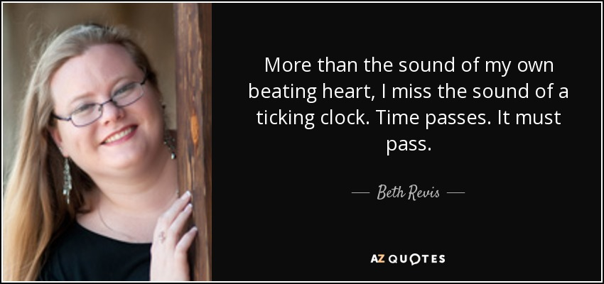 More than the sound of my own beating heart, I miss the sound of a ticking clock. Time passes. It must pass. - Beth Revis