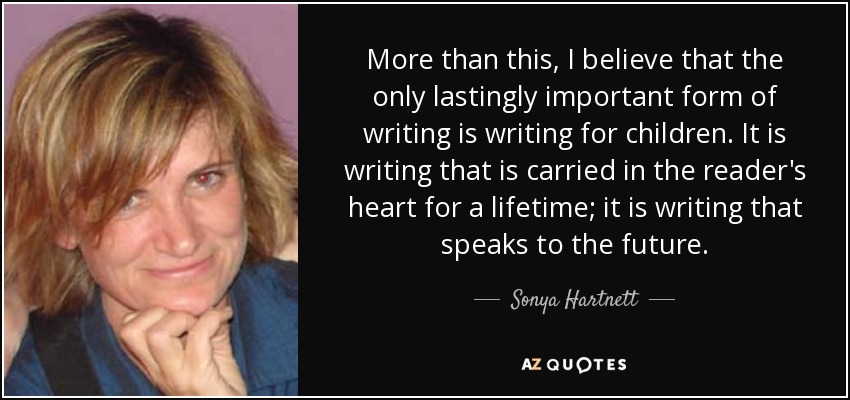More than this, I believe that the only lastingly important form of writing is writing for children. It is writing that is carried in the reader's heart for a lifetime; it is writing that speaks to the future. - Sonya Hartnett