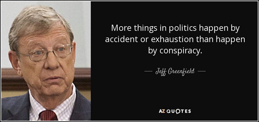 More things in politics happen by accident or exhaustion than happen by conspiracy. - Jeff Greenfield