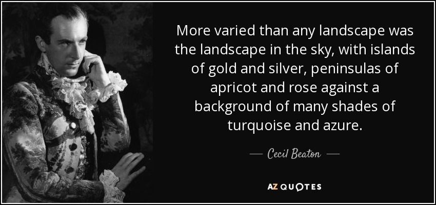More varied than any landscape was the landscape in the sky, with islands of gold and silver, peninsulas of apricot and rose against a background of many shades of turquoise and azure. - Cecil Beaton