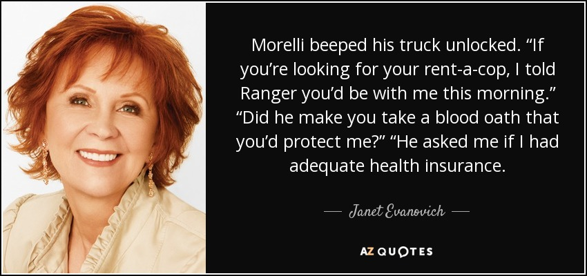 "Morelli beeped his truck unlocked. ""If you're looking for your rent-a-cop, I told Ranger you'd be with me this morning."" ""Did he make you take a blood oath that you'd protect me?"" ""He asked me if I had adequate health insurance. - Janet Evanovich"