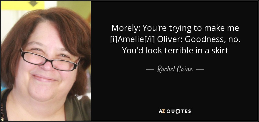 Morely: You're trying to make me [i]Amelie[/i] Oliver: Goodness, no. You'd look terrible in a skirt - Rachel Caine