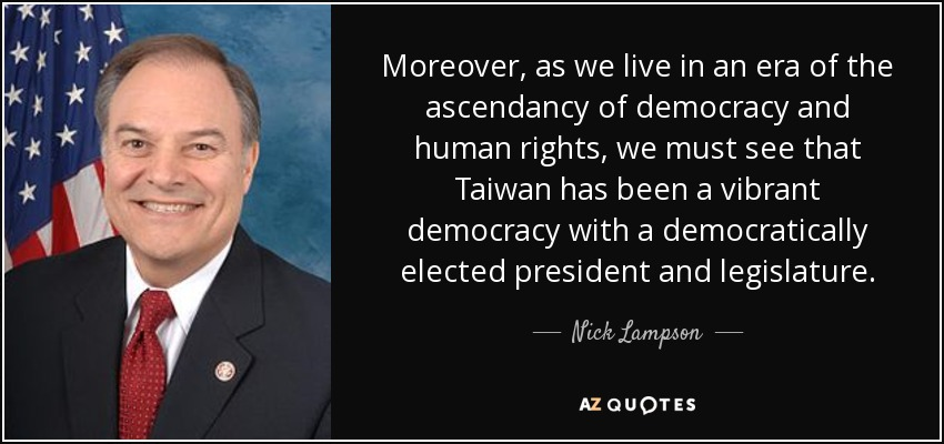 Moreover, as we live in an era of the ascendancy of democracy and human rights, we must see that Taiwan has been a vibrant democracy with a democratically elected president and legislature. - Nick Lampson