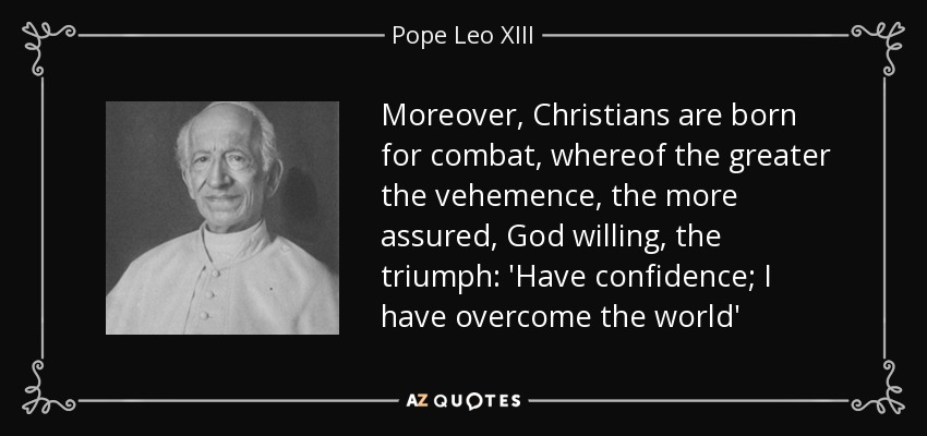 Moreover, Christians are born for combat, whereof the greater the vehemence, the more assured, God willing, the triumph: 'Have confidence; I have overcome the world' - Pope Leo XIII