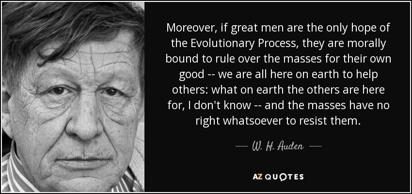 Moreover, if great men are the only hope of the Evolutionary Process, they are morally bound to rule over the masses for their own good -- we are all here on earth to help others: what on earth the others are here for, I don't know -- and the masses have no right whatsoever to resist them. - W. H. Auden