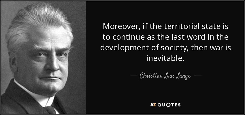 Moreover, if the territorial state is to continue as the last word in the development of society, then war is inevitable. - Christian Lous Lange