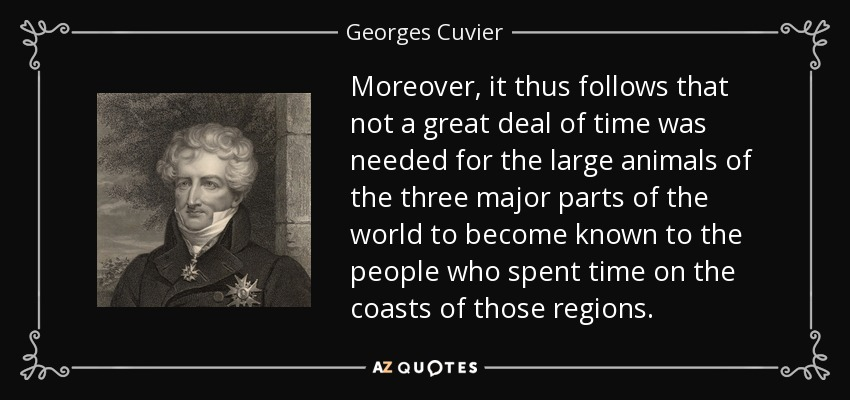 Moreover, it thus follows that not a great deal of time was needed for the large animals of the three major parts of the world to become known to the people who spent time on the coasts of those regions. - Georges Cuvier