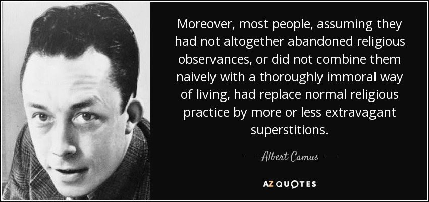 Moreover, most people, assuming they had not altogether abandoned religious observances, or did not combine them naively with a thoroughly immoral way of living, had replace normal religious practice by more or less extravagant superstitions. - Albert Camus