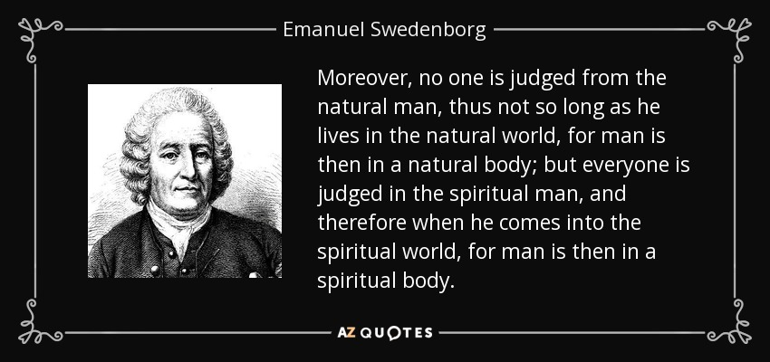Moreover, no one is judged from the natural man, thus not so long as he lives in the natural world, for man is then in a natural body; but everyone is judged in the spiritual man, and therefore when he comes into the spiritual world, for man is then in a spiritual body. - Emanuel Swedenborg