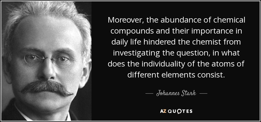 Moreover, the abundance of chemical compounds and their importance in daily life hindered the chemist from investigating the question, in what does the individuality of the atoms of different elements consist. - Johannes Stark