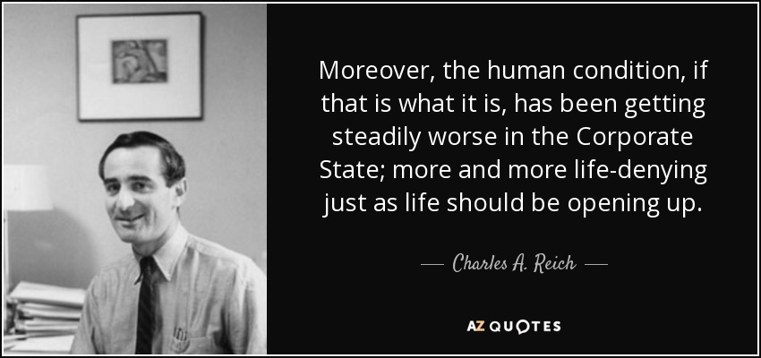 Moreover, the human condition, if that is what it is, has been getting steadily worse in the Corporate State; more and more life-denying just as life should be opening up. - Charles A. Reich