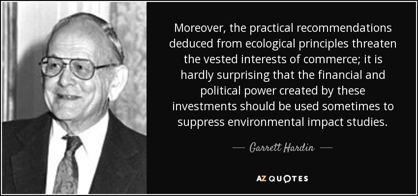 Moreover, the practical recommendations deduced from ecological principles threaten the vested interests of commerce; it is hardly surprising that the financial and political power created by these investments should be used sometimes to suppress environmental impact studies. - Garrett Hardin