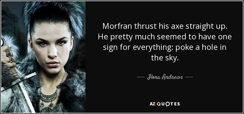 Morfran thrust his axe straight up. He pretty much seemed to have one sign for everything: poke a hole in the sky. - Ilona Andrews