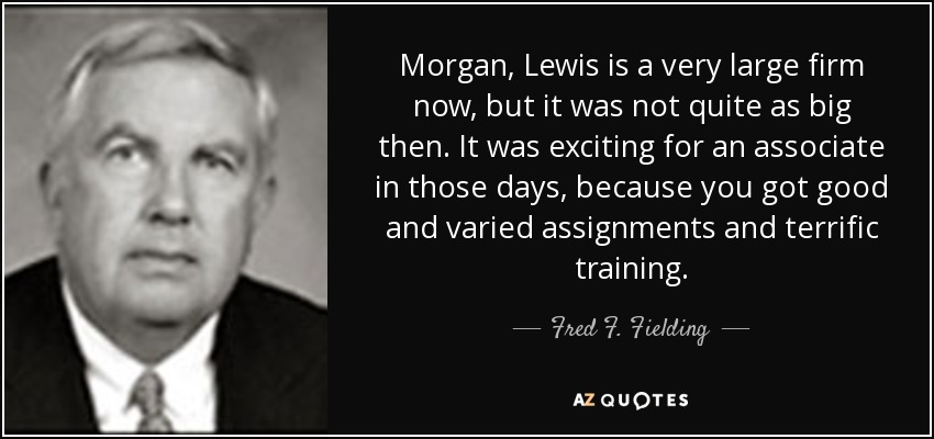 Morgan, Lewis is a very large firm now, but it was not quite as big then. It was exciting for an associate in those days, because you got good and varied assignments and terrific training. - Fred F. Fielding