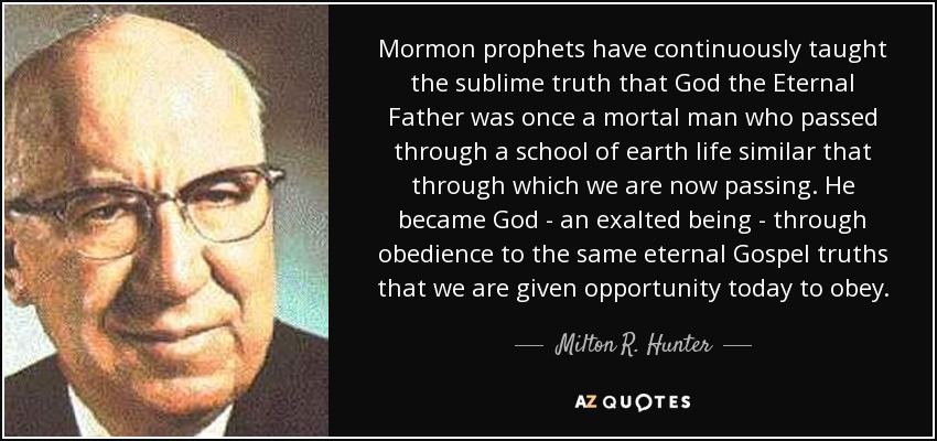 Mormon prophets have continuously taught the sublime truth that God the Eternal Father was once a mortal man who passed through a school of earth life similar that through which we are now passing. He became God - an exalted being - through obedience to the same eternal Gospel truths that we are given opportunity today to obey. - Milton R. Hunter
