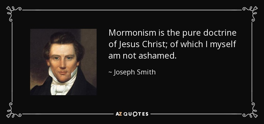 Mormonism is the pure doctrine of Jesus Christ; of which I myself am not ashamed. - Joseph Smith, Jr.