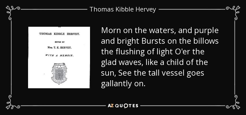 Morn on the waters, and purple and bright Bursts on the billows the flushing of light O'er the glad waves, like a child of the sun, See the tall vessel goes gallantly on. - Thomas Kibble Hervey
