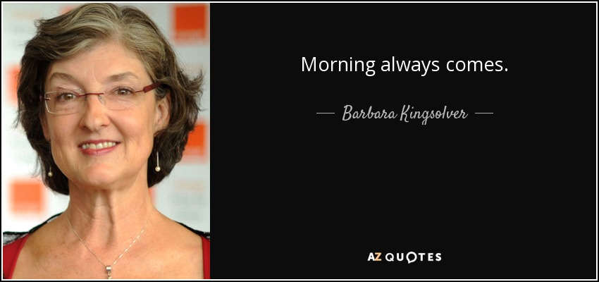 Morning always comes. - Barbara Kingsolver