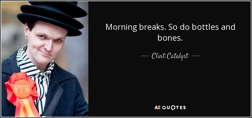 Morning breaks. So do bottles and bones. - Clint Catalyst
