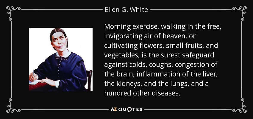 Morning exercise, walking in the free, invigorating air of heaven, or cultivating flowers, small fruits, and vegetables, is the surest safeguard against colds, coughs, congestion of the brain, inflammation of the liver, the kidneys, and the lungs, and a hundred other diseases. - Ellen G. White