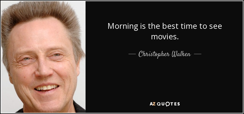 Morning is the best time to see movies. - Christopher Walken