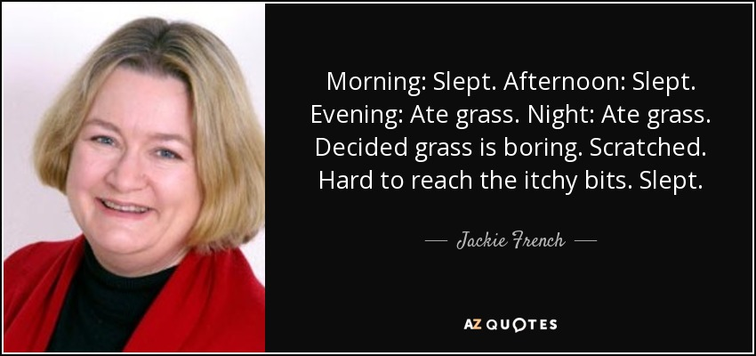 Morning: Slept. Afternoon: Slept. Evening: Ate grass. Night: Ate grass. Decided grass is boring. Scratched. Hard to reach the itchy bits. Slept. - Jackie French