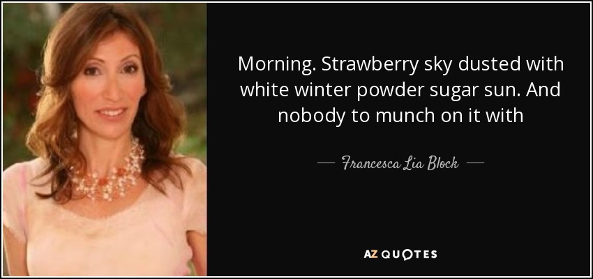 Morning. Strawberry sky dusted with white winter powder sugar sun. And nobody to munch on it with - Francesca Lia Block