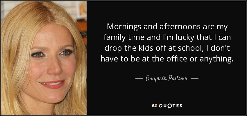 Mornings and afternoons are my family time and I'm lucky that I can drop the kids off at school, I don't have to be at the office or anything. - Gwyneth Paltrow